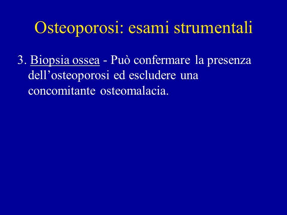 Osteoporosi: esami strumentali 3. Biopsia ossea - Può confermare la presenza dellosteoporosi ed escludere una concomitante osteomalacia.