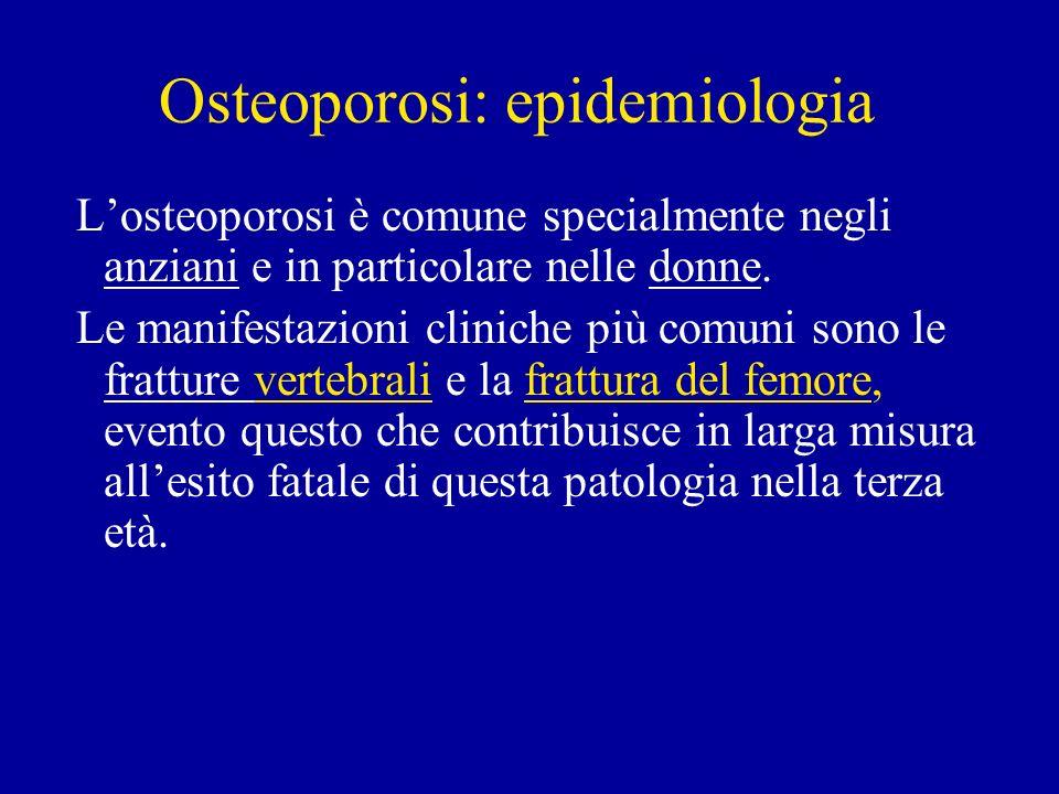 Osteoporosi: epidemiologia Losteoporosi è comune specialmente negli anziani e in particolare nelle donne. Le manifestazioni cliniche più comuni sono l