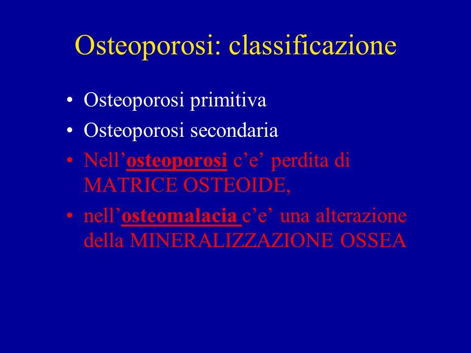 Osteoporosi: classificazione Osteoporosi primitiva Osteoporosi secondaria Nellosteoporosi ce perdita di MATRICE OSTEOIDE, nellosteomalacia ce una alte
