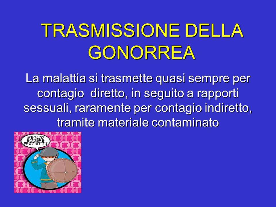 TRASMISSIONE DELLA GONORREA La malattia si trasmette quasi sempre per contagio diretto, in seguito a rapporti sessuali, raramente per contagio indiret