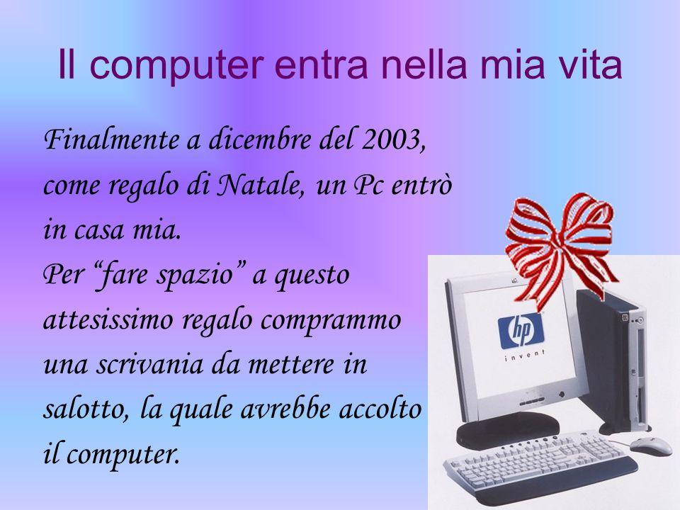 Il computer entra nella mia vita Finalmente a dicembre del 2003, come regalo di Natale, un Pc entrò in casa mia. Per fare spazio a questo attesissimo