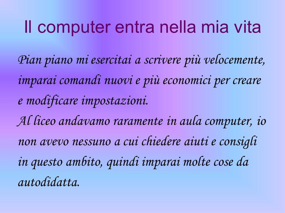 Il computer entra nella mia vita Pian piano mi esercitai a scrivere più velocemente, imparai comandi nuovi e più economici per creare e modificare imp