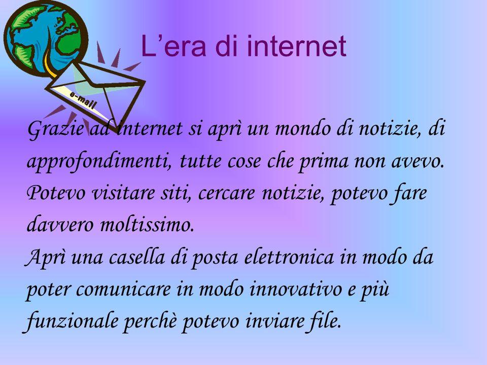 Lera di internet Grazie ad internet si aprì un mondo di notizie, di approfondimenti, tutte cose che prima non avevo. Potevo visitare siti, cercare not