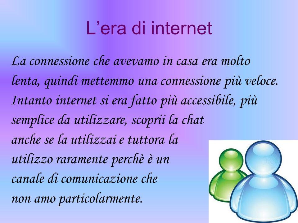 Lera di internet La connessione che avevamo in casa era molto lenta, quindi mettemmo una connessione più veloce. Intanto internet si era fatto più acc