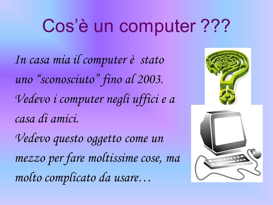 Cosè un computer ??? In casa mia il computer è stato uno sconosciuto fino al 2003. Vedevo i computer negli uffici e a casa di amici. Vedevo questo ogg
