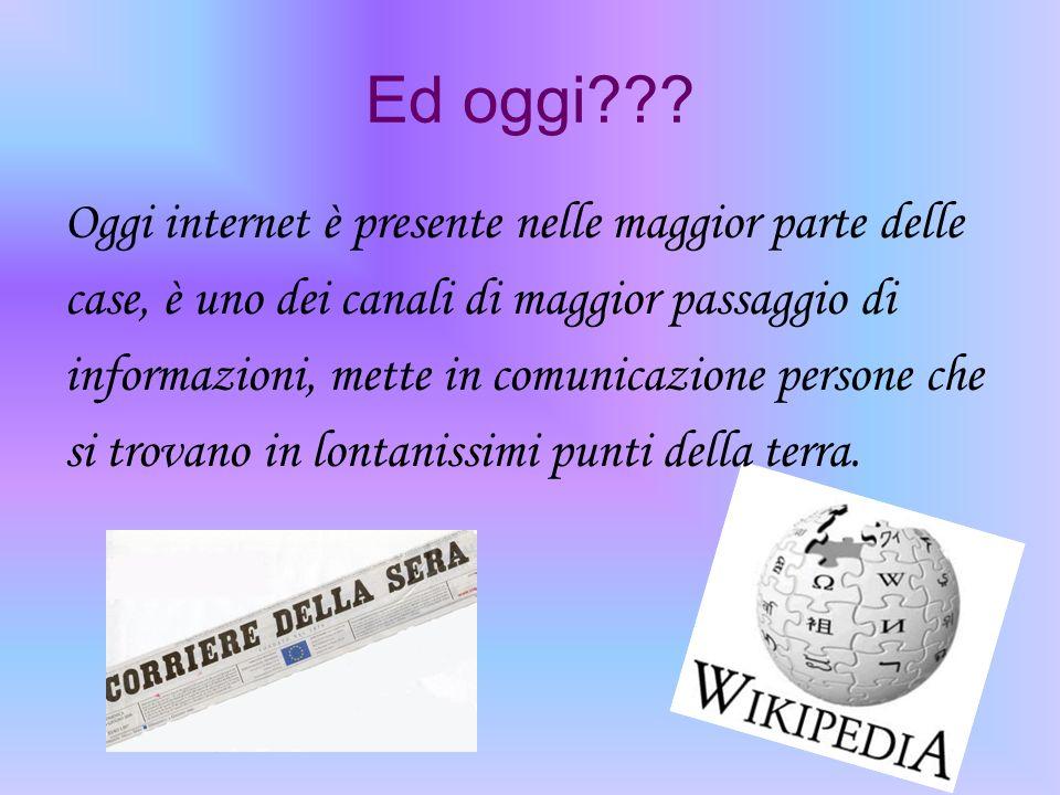 Ed oggi??? Oggi internet è presente nelle maggior parte delle case, è uno dei canali di maggior passaggio di informazioni, mette in comunicazione pers