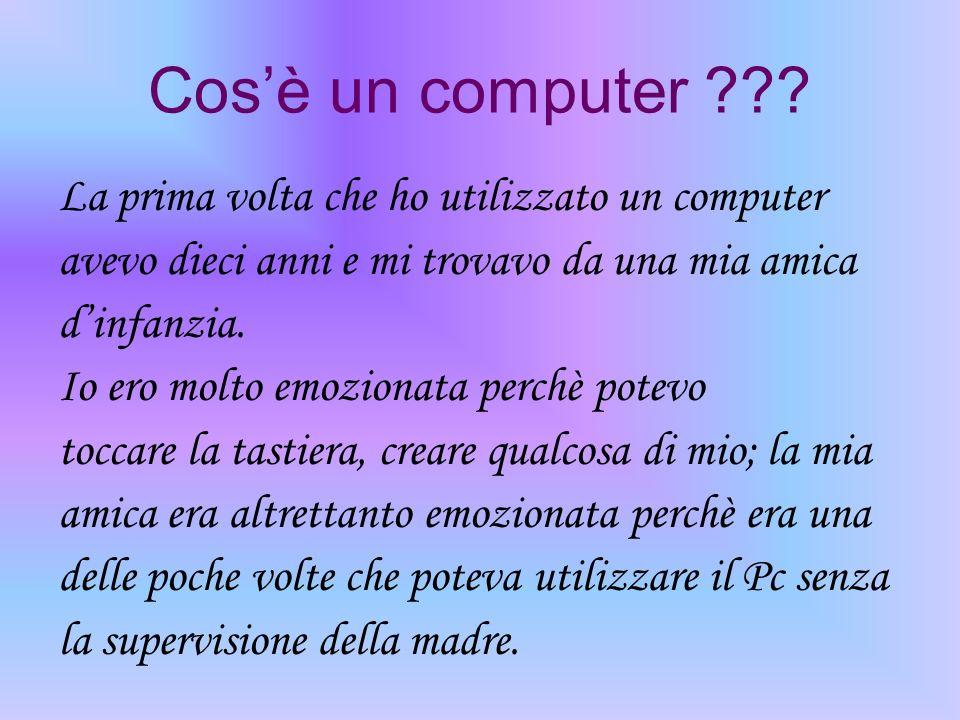 Cosè un computer ??? La prima volta che ho utilizzato un computer avevo dieci anni e mi trovavo da una mia amica dinfanzia. Io ero molto emozionata pe