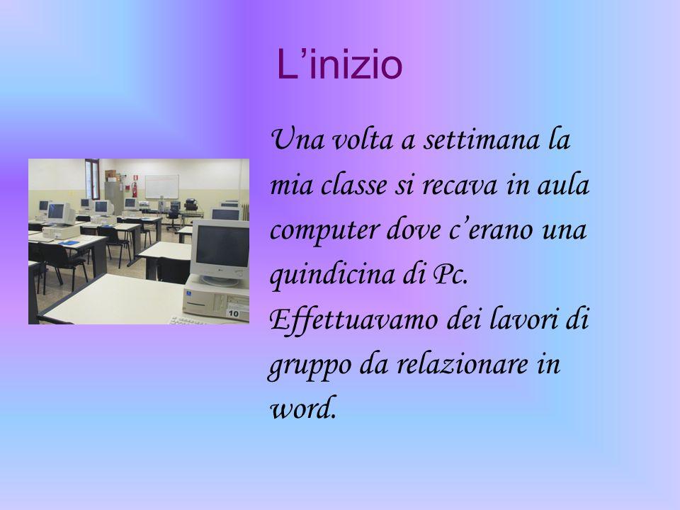 Linizio Una volta a settimana la mia classe si recava in aula computer dove cerano una quindicina di Pc. Effettuavamo dei lavori di gruppo da relazion