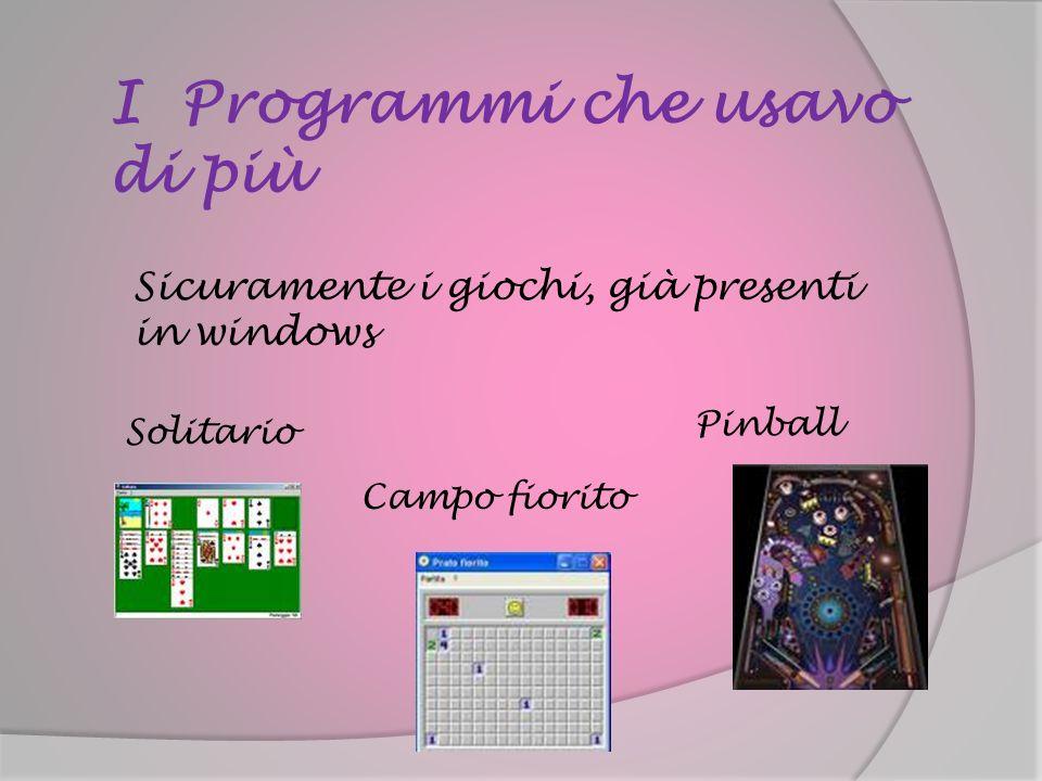 I Programmi che usavo di più Sicuramente i giochi, già presenti in windows Solitario Pinball Campo fiorito