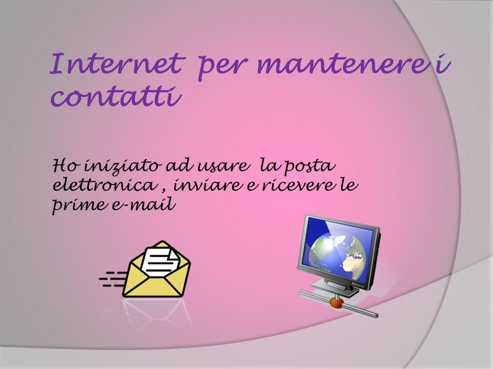Internet per mantenere i contatti Ho iniziato ad usare la posta elettronica, inviare e ricevere le prime e-mail