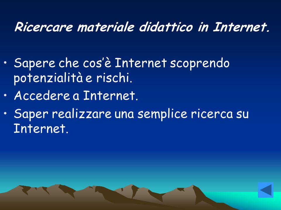 Ricercare materiale didattico in Internet. Sapere che cos è Internet scoprendo potenzialità e rischi. Accedere a Internet. Saper realizzare una sempli