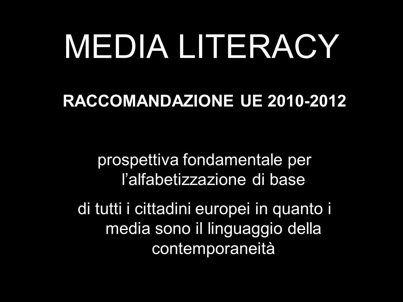 MEDIA LITERACY RACCOMANDAZIONE UE 2010-2012 prospettiva fondamentale per lalfabetizzazione di base di tutti i cittadini europei in quanto i media sono il linguaggio della contemporaneità