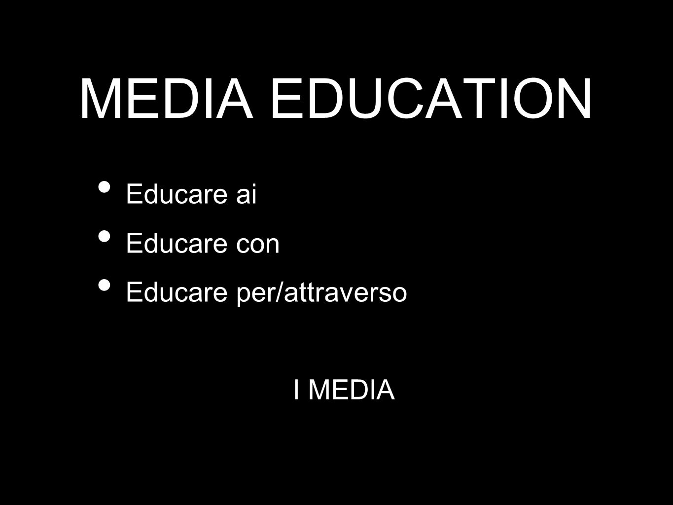 MEDIA EDUCATION Educare ai Educare con Educare per/attraverso I MEDIA