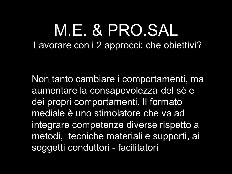 M.E. & PRO.SAL Lavorare con i 2 approcci: che obiettivi? Non tanto cambiare i comportamenti, ma aumentare la consapevolezza del sé e dei propri compor