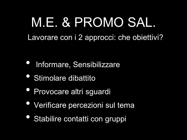 M.E. & PROMO SAL. Lavorare con i 2 approcci: che obiettivi? Informare, Sensibilizzare Stimolare dibattito Provocare altri sguardi Verificare percezion