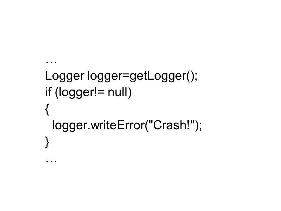 … Logger logger=getLogger(); if (logger!= null) { logger.writeError( Crash! ); } …