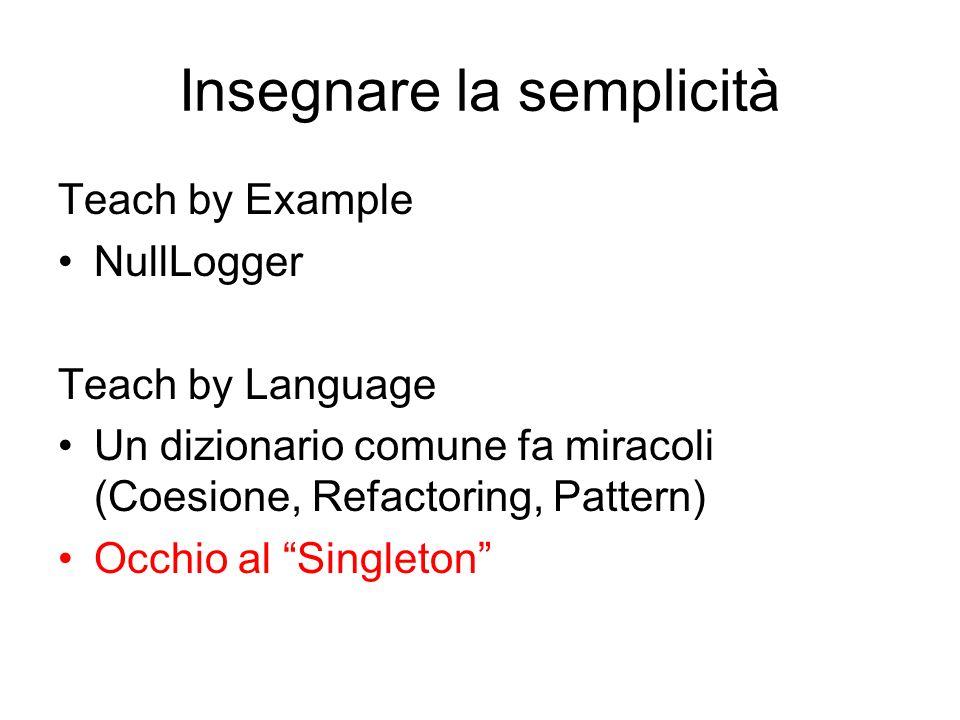 Insegnare la semplicità Teach by Example NullLogger Teach by Language Un dizionario comune fa miracoli (Coesione, Refactoring, Pattern) Occhio al Singleton