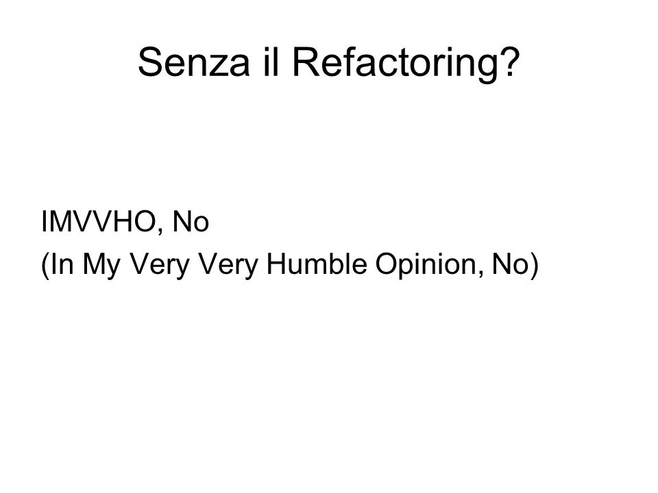 Senza il Refactoring? IMVVHO, No (In My Very Very Humble Opinion, No)