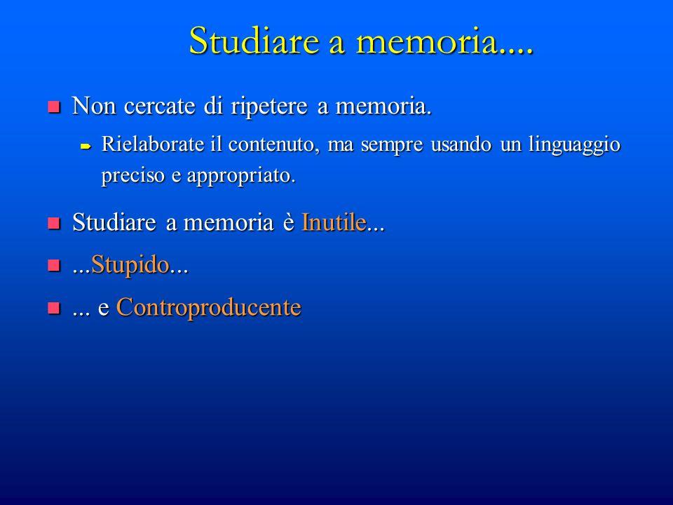Studiare a memoria.... Studiare a memoria è Inutile... Studiare a memoria è Inutile......Stupido......Stupido...... e Controproducente... e Controprod