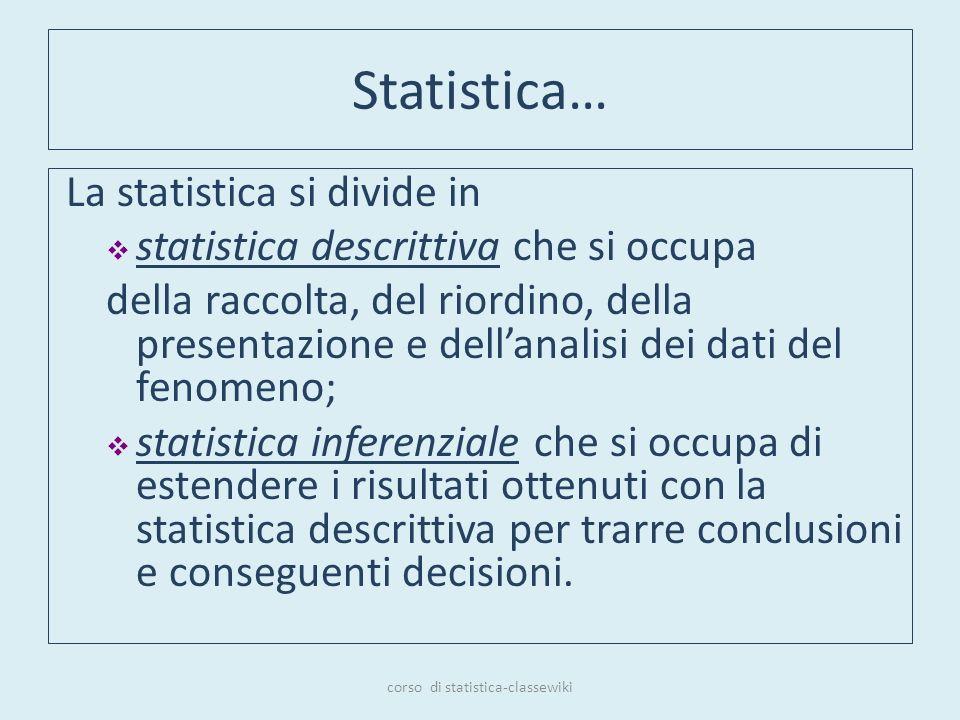 Statistica… La statistica si divide in statistica descrittiva che si occupa della raccolta, del riordino, della presentazione e dellanalisi dei dati d