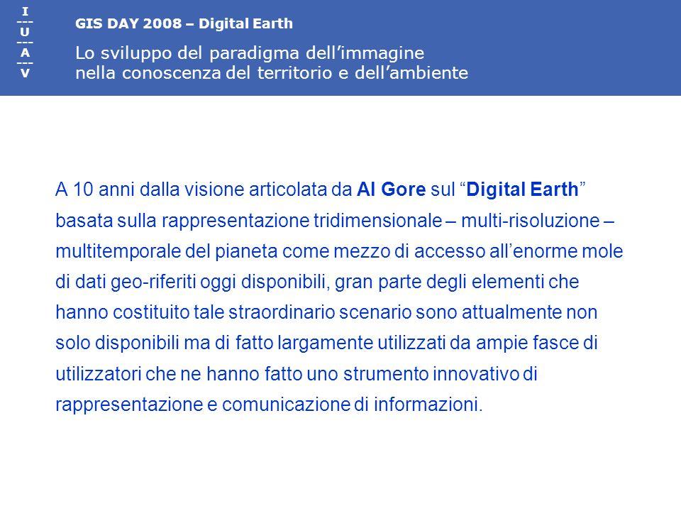 GIS DAY 2008 – Digital Earth Lo sviluppo del paradigma dellimmagine nella conoscenza del territorio e dellambiente I --- U --- A --- V A 10 anni dalla visione articolata da Al Gore sul Digital Earth basata sulla rappresentazione tridimensionale – multi-risoluzione – multitemporale del pianeta come mezzo di accesso allenorme mole di dati geo-riferiti oggi disponibili, gran parte degli elementi che hanno costituito tale straordinario scenario sono attualmente non solo disponibili ma di fatto largamente utilizzati da ampie fasce di utilizzatori che ne hanno fatto uno strumento innovativo di rappresentazione e comunicazione di informazioni.