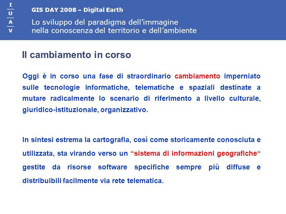 GIS DAY 2008 – Digital Earth Lo sviluppo del paradigma dellimmagine nella conoscenza del territorio e dellambiente I --- U --- A --- V Oggi è in corso una fase di straordinario cambiamento imperniato sulle tecnologie informatiche, telematiche e spaziali destinate a mutare radicalmente lo scenario di riferimento a livello culturale, giuridico-istituzionale, organizzativo.