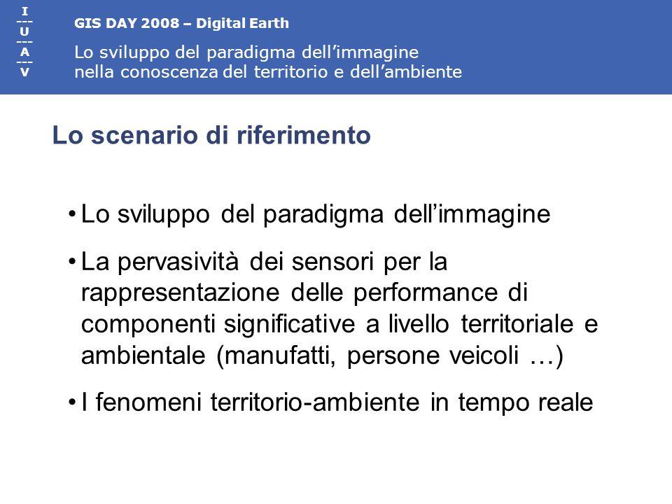 GIS DAY 2008 – Digital Earth Lo sviluppo del paradigma dellimmagine nella conoscenza del territorio e dellambiente I --- U --- A --- V Lo scenario di riferimento Lo sviluppo del paradigma dellimmagine La pervasività dei sensori per la rappresentazione delle performance di componenti significative a livello territoriale e ambientale (manufatti, persone veicoli …) I fenomeni territorio-ambiente in tempo reale