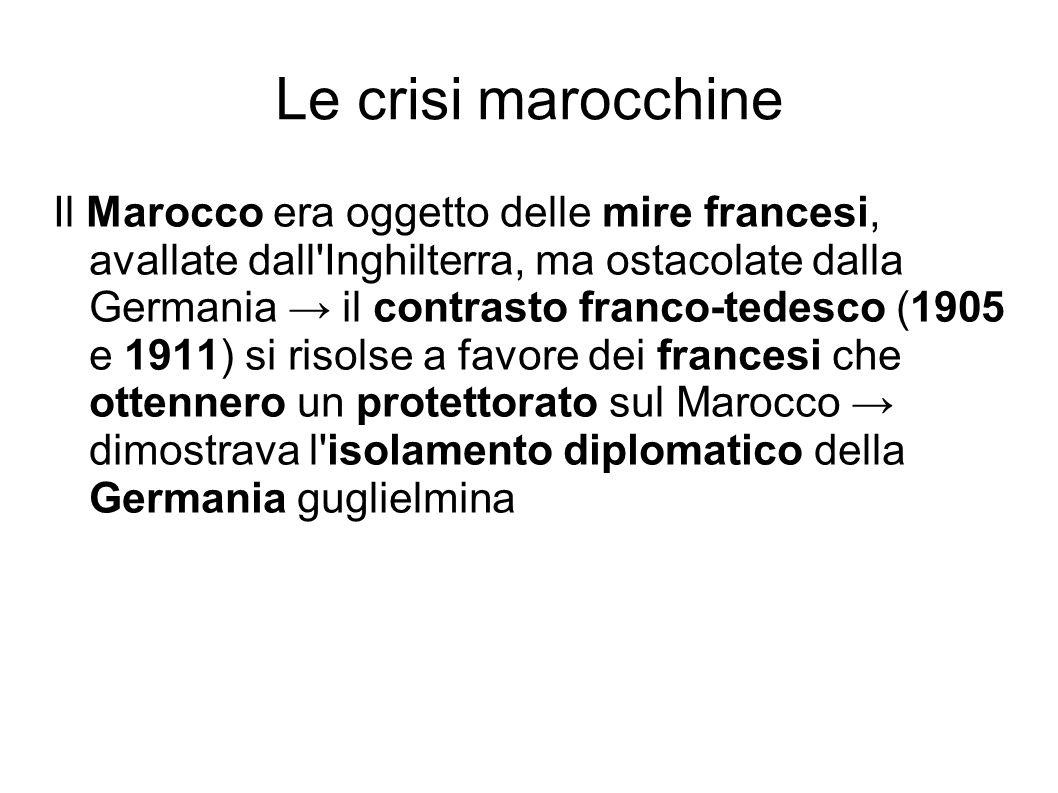 Le crisi marocchine Il Marocco era oggetto delle mire francesi, avallate dall'Inghilterra, ma ostacolate dalla Germania il contrasto franco-tedesco (1