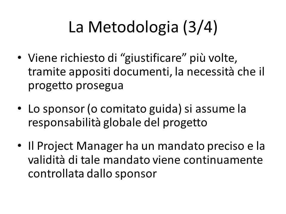 La Metodologia (3/4) Viene richiesto di giustificare più volte, tramite appositi documenti, la necessità che il progetto prosegua Lo sponsor (o comita