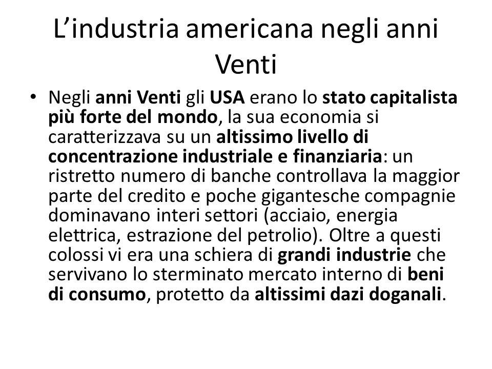 Lindustria americana negli anni Venti Negli anni Venti gli USA erano lo stato capitalista più forte del mondo, la sua economia si caratterizzava su un