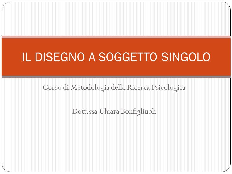 Corso di Metodologia della Ricerca Psicologica Dott.ssa Chiara Bonfigliuoli IL DISEGNO A SOGGETTO SINGOLO