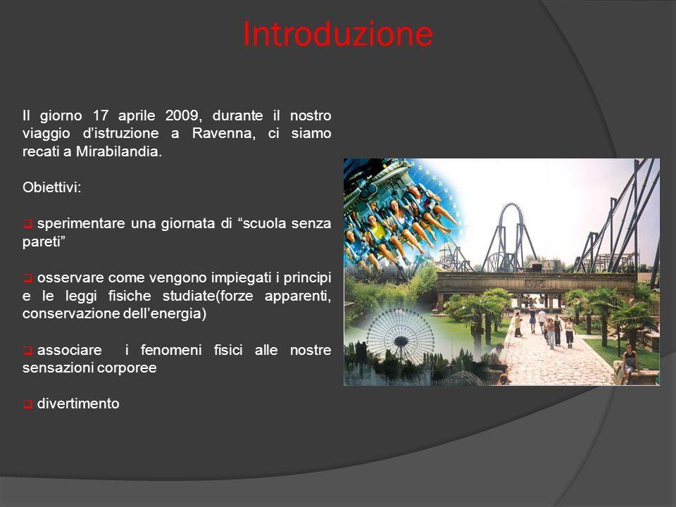Introduzione Il giorno 17 aprile 2009, durante il nostro viaggio distruzione a Ravenna, ci siamo recati a Mirabilandia per studiare i principi fisici sfruttati per il funzionamento delle attrazioni, soffermandoci sulle Torri e sul Katun.