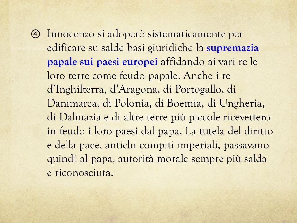 Innocenzo si adoperò sistematicamente per edificare su salde basi giuridiche la supremazia papale sui paesi europei affidando ai vari re le loro terre
