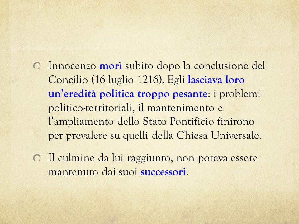 Innocenzo morì subito dopo la conclusione del Concilio (16 luglio 1216). Egli lasciava loro uneredità politica troppo pesante : i problemi politico-te