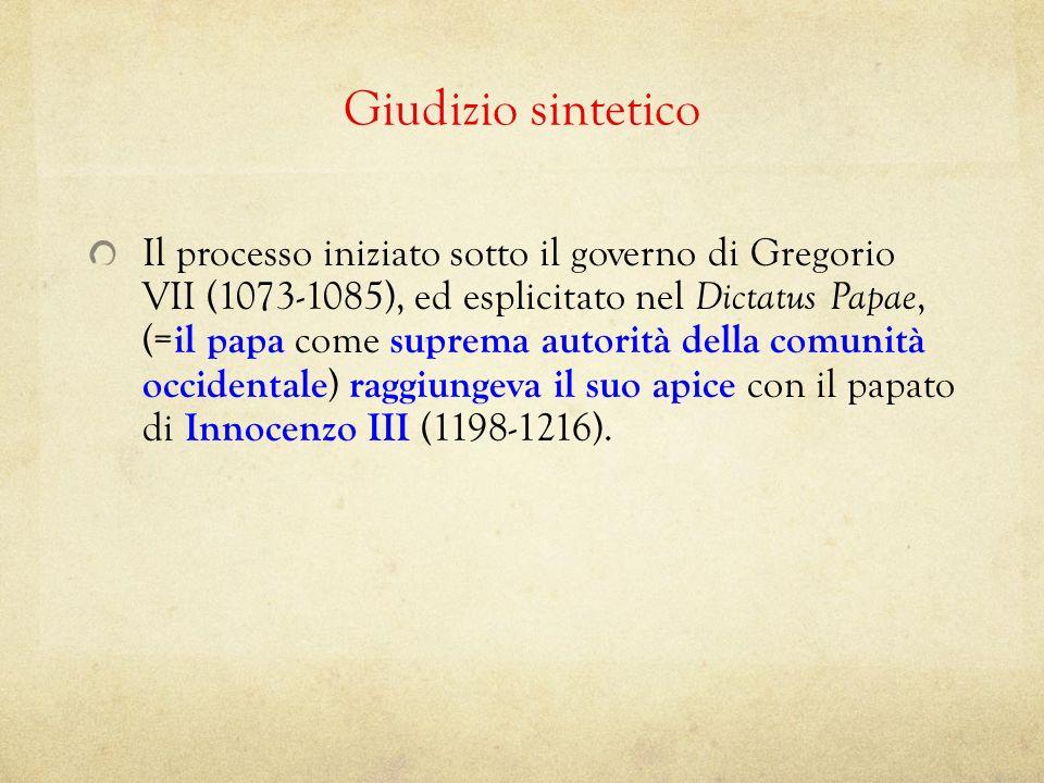 Giudizio sintetico Il processo iniziato sotto il governo di Gregorio VII (1073-1085), ed esplicitato nel Dictatus Papae, (= il papa come suprema autor