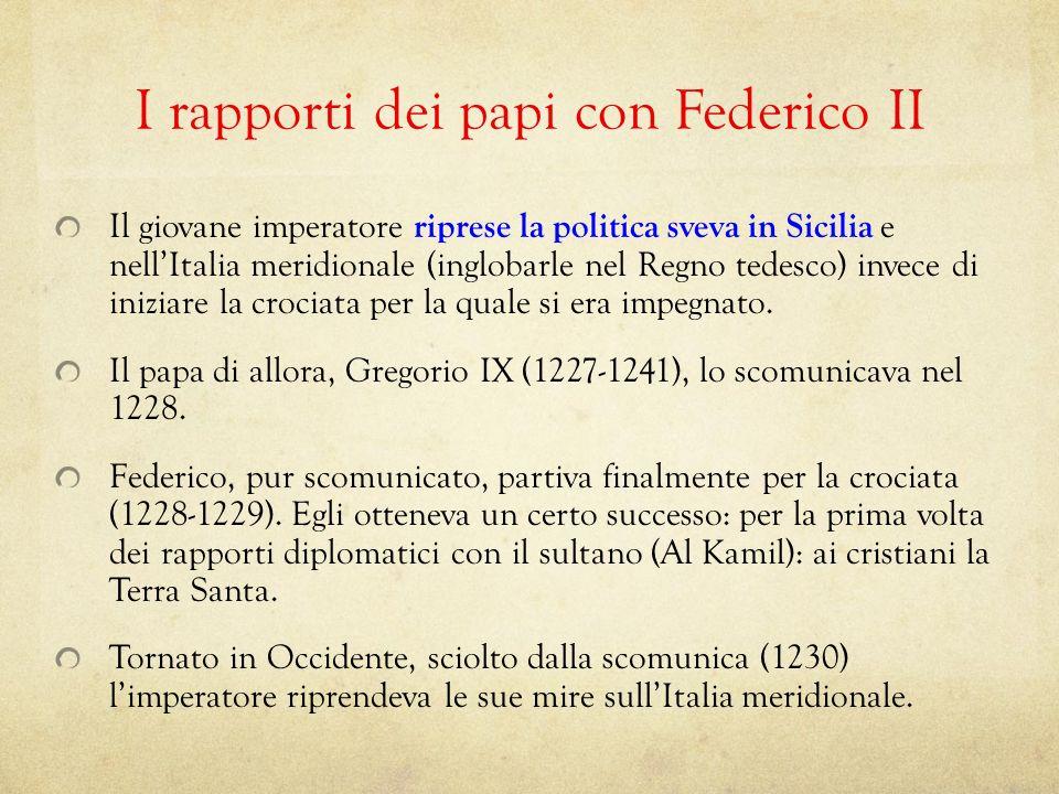 I rapporti dei papi con Federico II Il giovane imperatore riprese la politica sveva in Sicilia e nellItalia meridionale (inglobarle nel Regno tedesco)