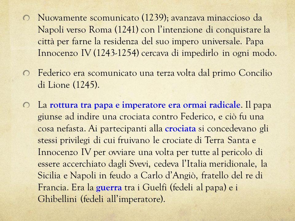 Nuovamente scomunicato (1239); avanzava minaccioso da Napoli verso Roma (1241) con lintenzione di conquistare la città per farne la residenza del suo