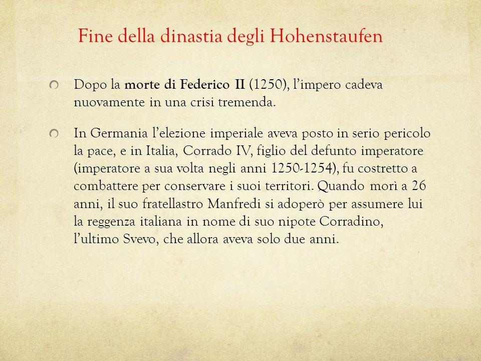 Fine della dinastia degli Hohenstaufen Dopo la morte di Federico II (1250), limpero cadeva nuovamente in una crisi tremenda. In Germania lelezione imp