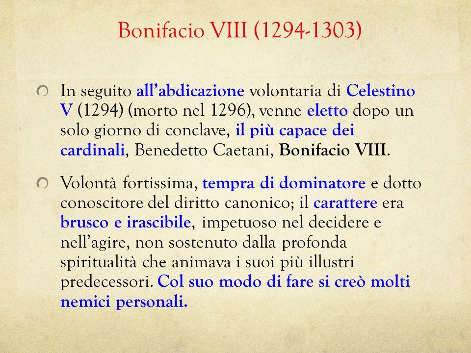 Bonifacio VIII (1294-1303) In seguito allabdicazione volontaria di Celestino V (1294) (morto nel 1296), venne eletto dopo un solo giorno di conclave,