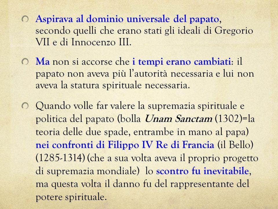 Aspirava al dominio universale del papato, secondo quelli che erano stati gli ideali di Gregorio VII e di Innocenzo III. Ma non si accorse che i tempi