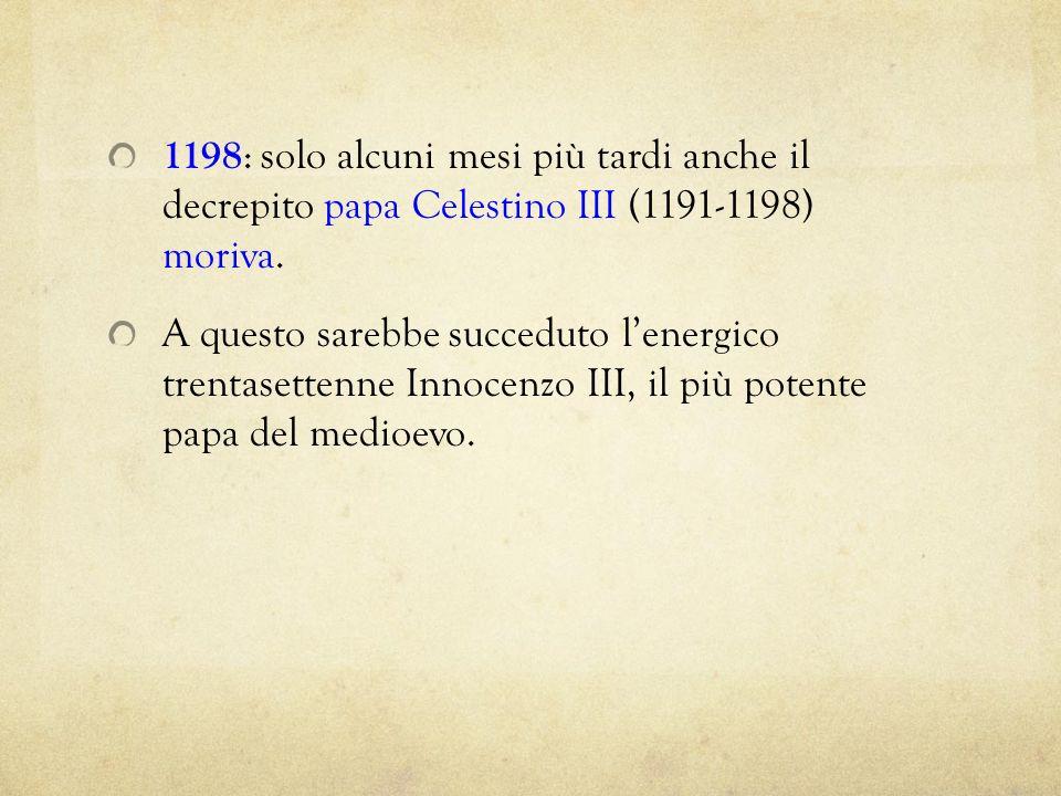 1198 : solo alcuni mesi più tardi anche il decrepito papa Celestino III (1191-1198) moriva. A questo sarebbe succeduto lenergico trentasettenne Innoce