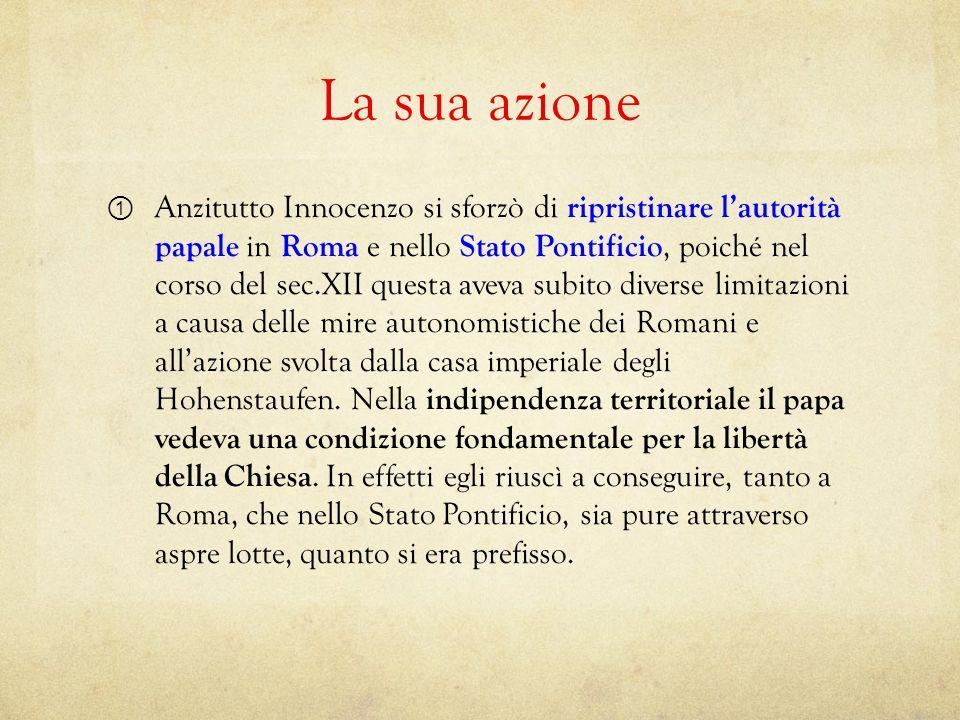 La sua azione Anzitutto Innocenzo si sforzò di ripristinare lautorità papale in Roma e nello Stato Pontificio, poiché nel corso del sec.XII questa ave