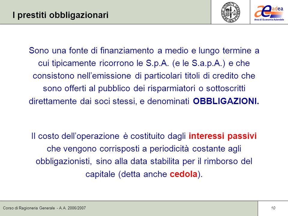 Corso di Ragioneria Generale - A.A. 2006/2007 10 I prestiti obbligazionari Sono una fonte di finanziamento a medio e lungo termine a cui tipicamente r