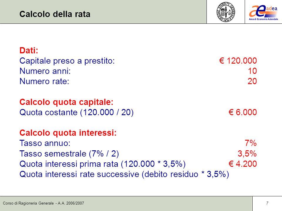 Corso di Ragioneria Generale - A.A. 2006/2007 7 Dati: Capitale preso a prestito: 120.000 Numero anni:10 Numero rate:20 Calcolo quota capitale: Quota c