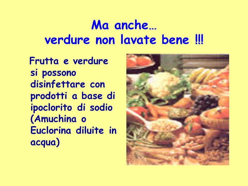 Ma anche… verdure non lavate bene !!! Frutta e verdure si possono disinfettare con prodotti a base di ipoclorito di sodio (Amuchina o Euclorina diluit