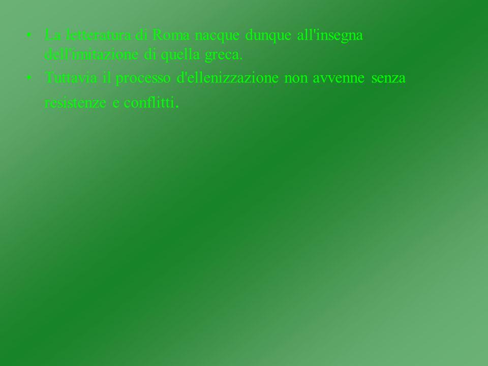 La letteratura di Roma nacque dunque all'insegna dell'imitazione di quella greca. Tuttavia il processo d'ellenizzazione non avvenne senza resistenze e