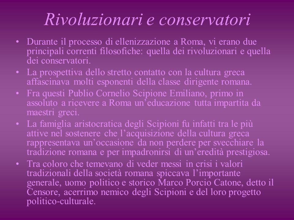 Rivoluzionari e conservatori Durante il processo di ellenizzazione a Roma, vi erano due principali correnti filosofiche: quella dei rivoluzionari e quella dei conservatori.