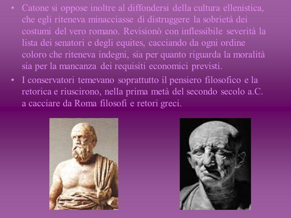 Catone si oppose inoltre al diffondersi della cultura ellenistica, che egli riteneva minacciasse di distruggere la sobrietà dei costumi del vero romano.