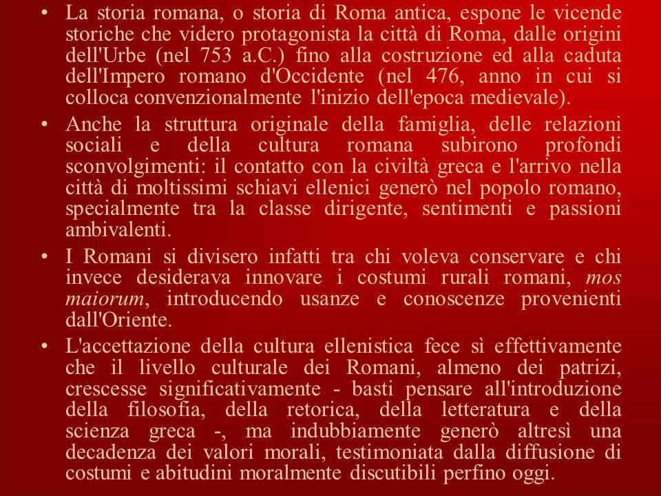La storia romana, o storia di Roma antica, espone le vicende storiche che videro protagonista la città di Roma, dalle origini dell'Urbe (nel 753 a.C.)
