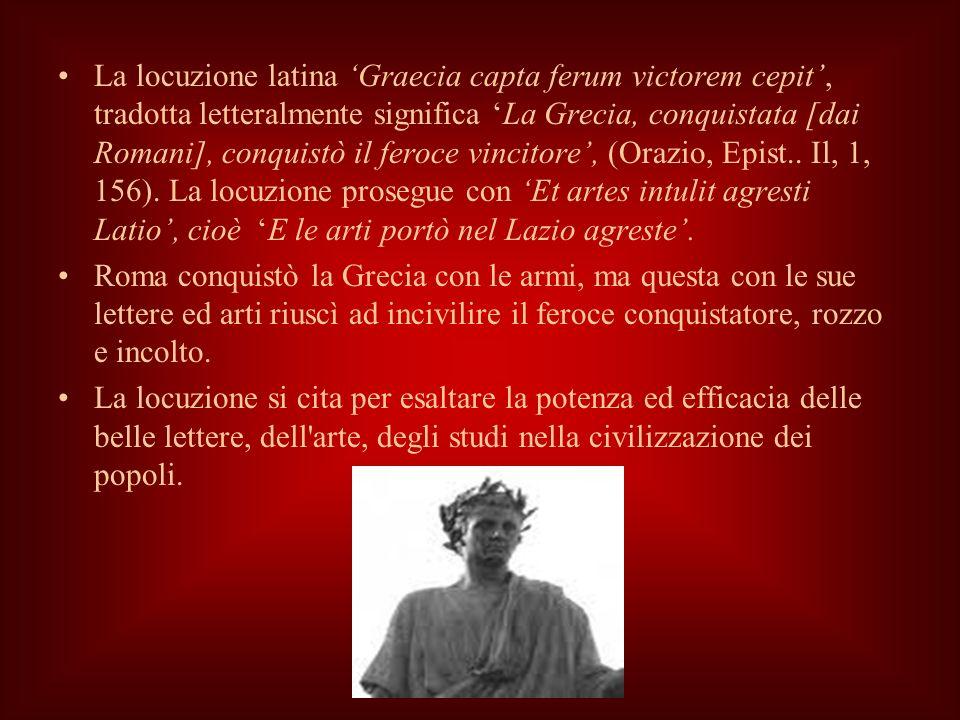 La locuzione latina Graecia capta ferum victorem cepit, tradotta letteralmente significa La Grecia, conquistata [dai Romani], conquistò il feroce vincitore, (Orazio, Epist..